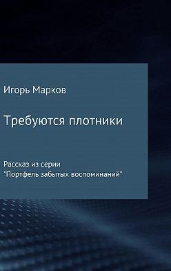 Игорь Марков - Требуются плотники