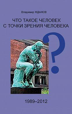 Владимир Жданов - Что такое человек с точки зрения человека?