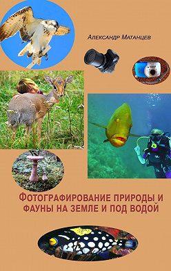 Александр Матанцев - Фотографирование природы ифауны наземле ипод водой