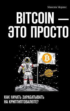 Максим Мернес - BITCOIN– это просто. Как начать зарабатывать на криптовалюте?