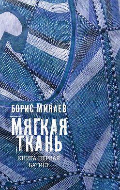 Борис Минаев - Мягкая ткань. Книга1. Батист