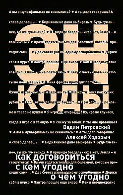 Алексей Ходорыч - Энкоды: Как договориться с кем угодно и о чем угодно