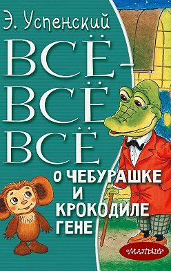 Эдуард Успенский - Всё-всё-всё о Чебурашке и крокодиле Гене (сборник)