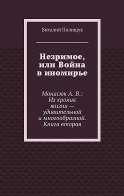 Виталий Полищук - Незримое, или Война в иномирье. МонасюкА.В.: Изхроник жизни– удивительной имногообразной. Книга вторая