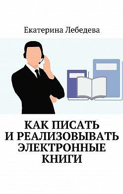 Екатерина Лебедева - Как писать иреализовывать электронные книги