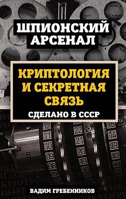 Вадим Гребенников - Криптология и секретная связь. Сделано в СССР