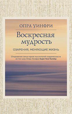 Опра Уинфри - Воскресная мудрость. Озарения, меняющие жизнь