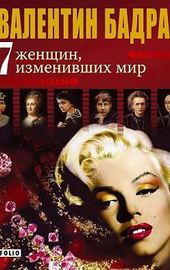 Валентин Бадрак - 7 женщин, изменивших мир