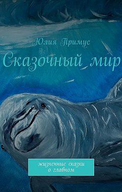 Юлия Примус - Сказочныймир. Жизненные сказки оглавном