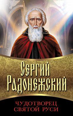 Сборник - Сергий Радонежский. Чудотворец Святой Руси