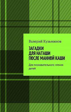 Валерий Кузьминов - Загадки для Наташи после манной каши. Для познавательного чтения детей