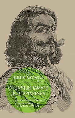 Наталия Басовская - От царицы Тамары до д'Артаньяна. Путеводитель по мировой истории