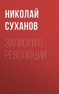Николай Суханов - Записки о революции
