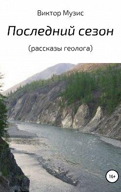 Виктор Музис - Последний сезон (рассказы геолога)