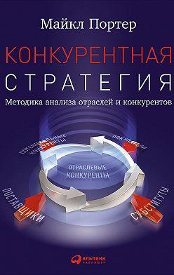 Майкл Портер - Конкурентная стратегия: Методика анализа отраслей и конкурентов