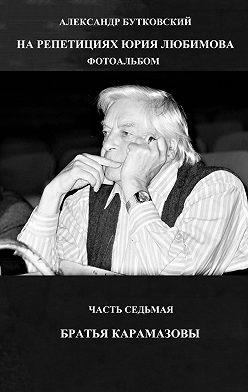 Александр Бутковский - НА РЕПЕТИЦИЯХ ЮРИЯ ЛЮБИМОВА. ФОТОАЛЬБОМ. ЧАСТЬ СЕДЬМАЯ. БРАТЬЯ КАРАМАЗОВЫ