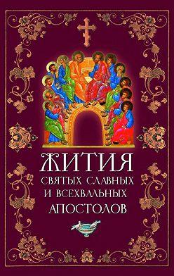 Неустановленный автор - Жития святых славных и всехвальных апостолов