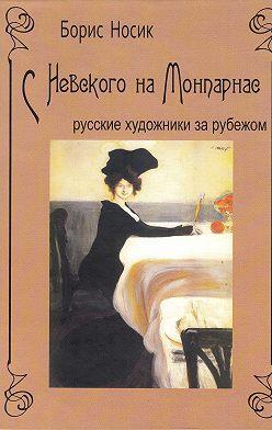 Борис Носик - С Невского на Монпарнас. Русские художники за рубежом