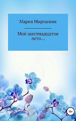 Мария Мирошник - Моё шестнадцатое лето…