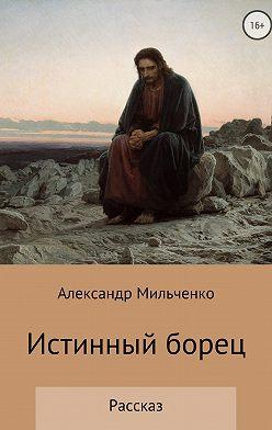 Александр Мильченко - Истинный борец