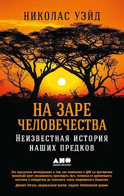 Николас Уэйд - На заре человечества: Неизвестная история наших предков