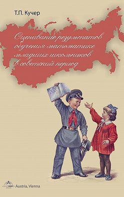 Татьяна Кучер - Оценивание результатов обучения математике младших школьников в советский период