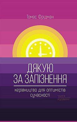 Томас Фридман - Дякую за запізнення: керівництво для оптимістів сучасності