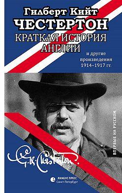 Гилберт Кит Честертон - Краткая история Англии и другие произведения 1914 – 1917