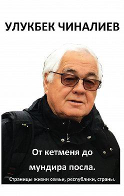 Улукбек Чиналиев - От кетменя до мундира посла. Страницы жизни семьи, республики, страны