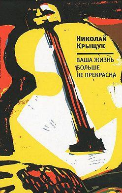 Николай Крыщук - Ваша жизнь больше не прекрасна