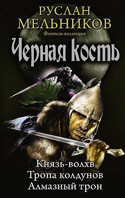Руслан Мельников - Князь-волхв. Тропа колдунов. Алмазный трон (сборник)