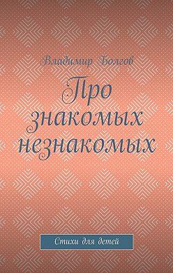 Владимир Болгов - Про знакомых незнакомых. Стихи для детей