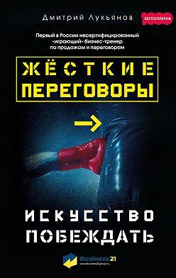 Дмитрий Лукьянов - Жёсткие переговоры – искусство побеждать