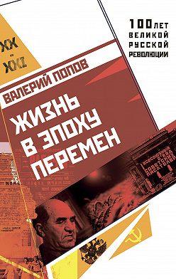 Валерий Попов - Жизнь в эпоху перемен (1917–2017)