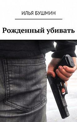 Илья Бушмин - Рожденный убивать