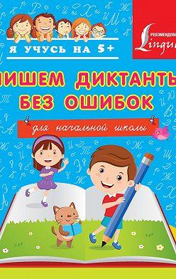Анастасия Горбатова - Пишем диктанты без ошибок. Для начальной школы