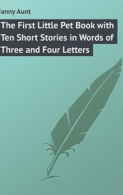 Aunt Fanny - The First Little Pet Book with Ten Short Stories in Words of Three and Four Letters