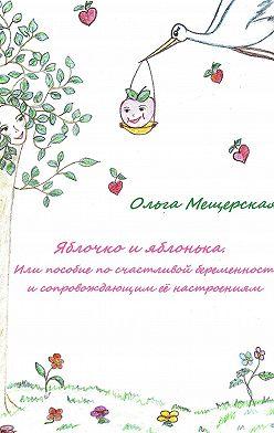 Ольга Мещерская - Яблочко и яблонька. Или пособие по счастливой беременности и сопровождающим ее настроениям