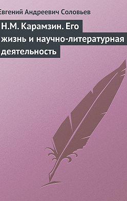 Евгений Соловьев - Н.М. Карамзин. Его жизнь и научно-литературная деятельность