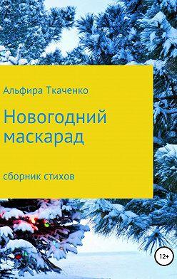 Альфира Ткаченко - Новогодний маскарад. Сборник стихотворений