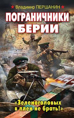 Владимир Першанин - Пограничники Берии. «Зеленоголовых в плен не брать!»