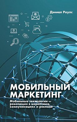 Дэниел Роулс - Мобильный маркетинг. Мобильные технологии – революция в маркетинге, коммуникациях и рекламе