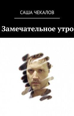 Саша Чекалов - Замечательное утро
