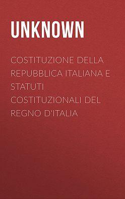 Unknown Unknown - Costituzione della Repubblica Italiana e Statuti Costituzionali del Regno d'Italia