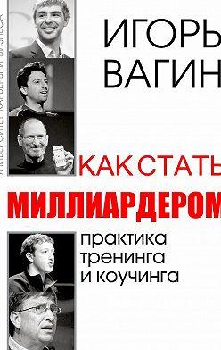 Игорь Вагин - Как стать миллиардером
