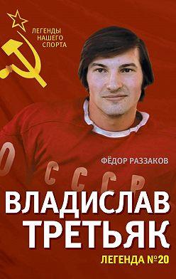 Федор Раззаков - Владислав Третьяк. Легенда №20
