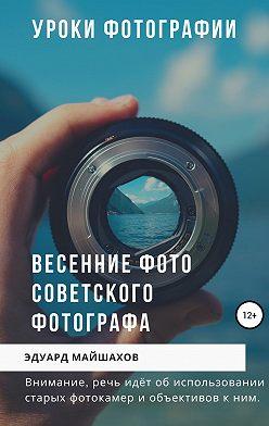 Эдуард Майшахов - Уроки фотографии. Весенние фото советского фотографа