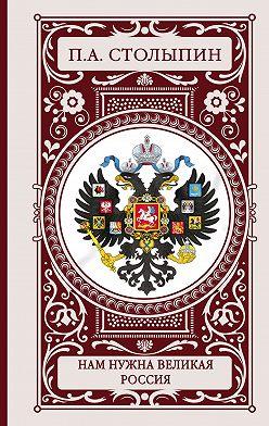 Петр Столыпин - Нам нужна великая Россия