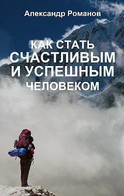 Александр Романов - Как стать счастливым и успешным человеком. Двадцать глав, которые изменят вашу жизнь навсегда