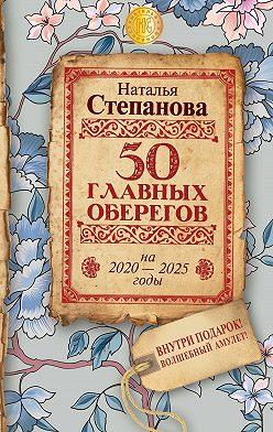 Наталья Степанова - 50 главных оберегов на 2020–2025 годы